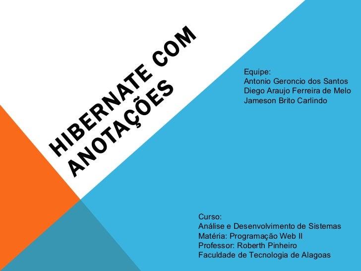 HIBERNATE COM ANOTAÇÕES Equipe: Antonio Geroncio dos Santos Diego Araujo Ferreira de Melo Jameson Brito Carlindo Curso: An...