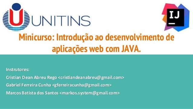 Minicurso: Introdução ao desenvolvimento de aplicações web com JAVA. Instrutores: Cristian Dean Abreu Rego <cristiandeanab...