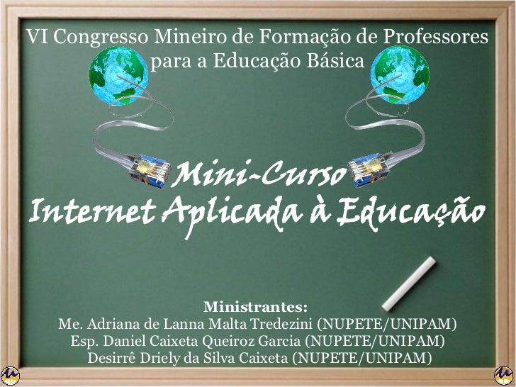 VI Congresso Mineiro de Formação de Professores            para a Educação Básica         Mini-CursoInternet Aplicada à Ed...