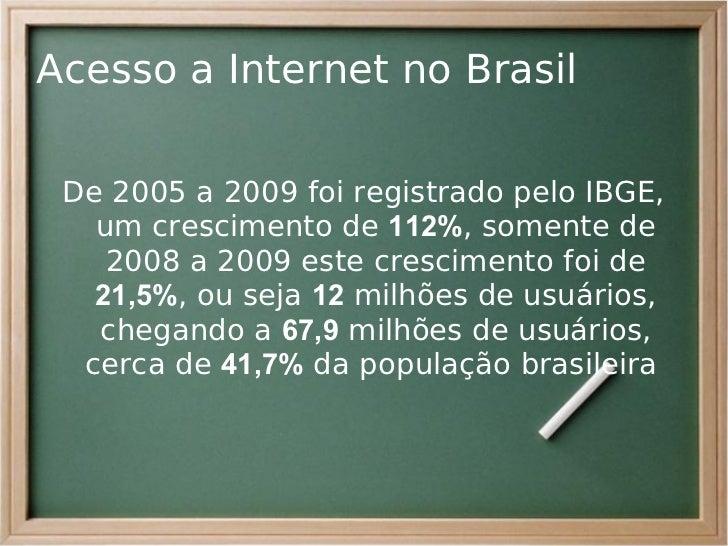 Acesso a Internet no Brasil De 2005 a 2009 foi registrado pelo IBGE,   um crescimento de 112%, somente de    2008 a 2009 e...