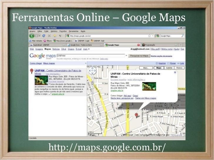 Ferramentas Online – Google Maps      http://maps.google.com.br/