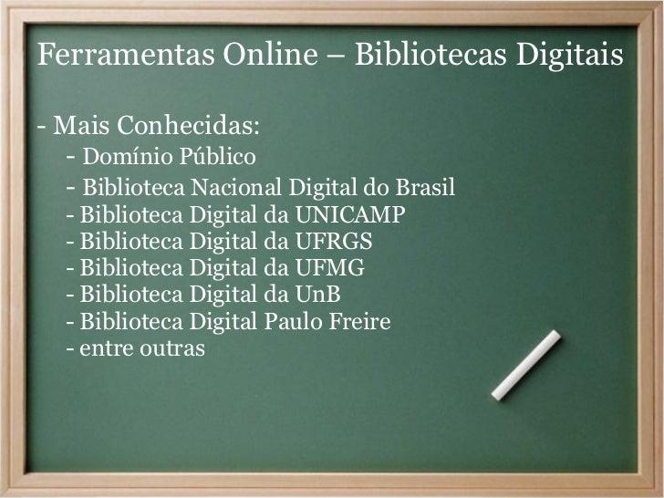 Ferramentas Online – Bibliotecas Digitais- Mais Conhecidas:   - Domínio Público   - Biblioteca Nacional Digital do Brasil ...