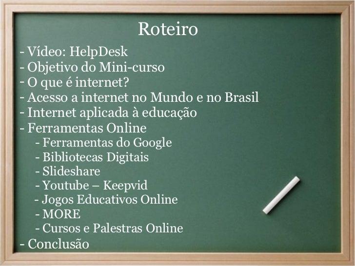 Roteiro- Vídeo: HelpDesk- Objetivo do Mini-curso- O que é internet?- Acesso a internet no Mundo e no Brasil- Internet apli...