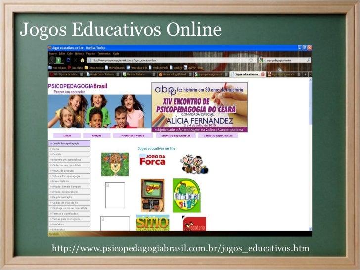 Jogos Educativos Online   http://www.psicopedagogiabrasil.com.br/jogos_educativos.htm