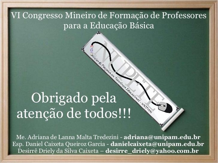 VI Congresso Mineiro de Formação de Professores            para a Educação Básica   Obrigado pela atenção de todos!!! Me. ...