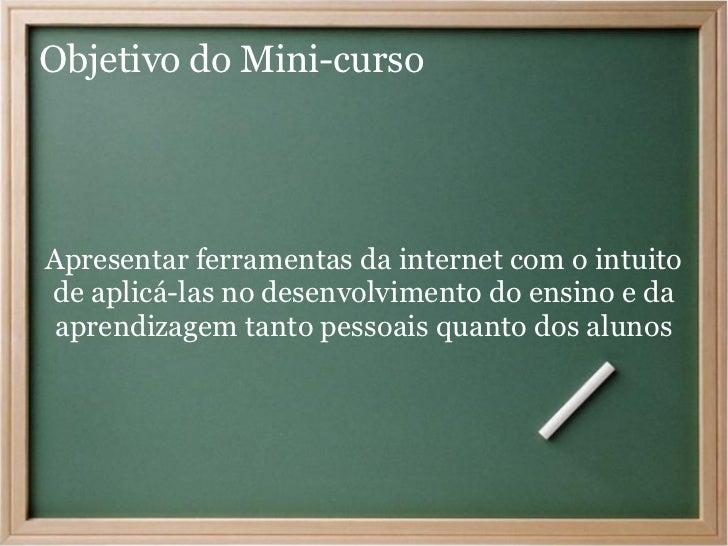 Objetivo do Mini-cursoApresentar ferramentas da internet com o intuitode aplicá-las no desenvolvimento do ensino e daapren...
