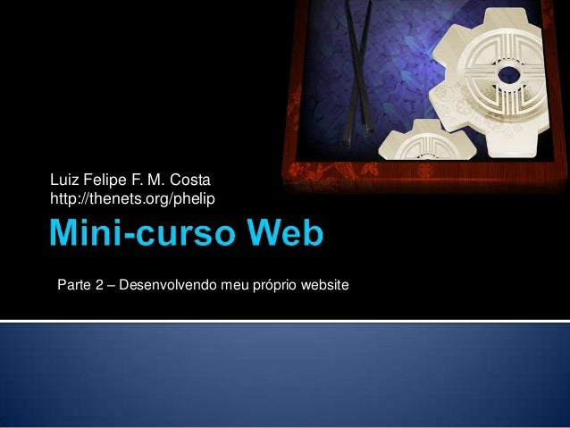Luiz Felipe F. M. Costahttp://thenets.org/phelip Parte 2 – Desenvolvendo meu próprio website