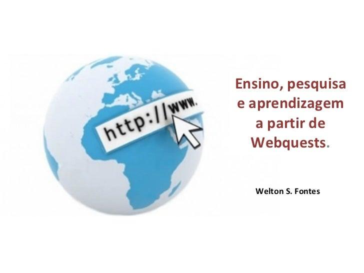 Welton S. Fontes Ensino, pesquisa e aprendizagem a partir de Webquests .