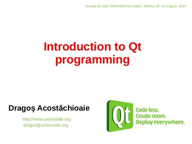 "Introduction to Qt programming Dragoş Acostăchioaie http://www.unixinside.org dragos@unixinside.org Şcoala de vară ""Inform..."