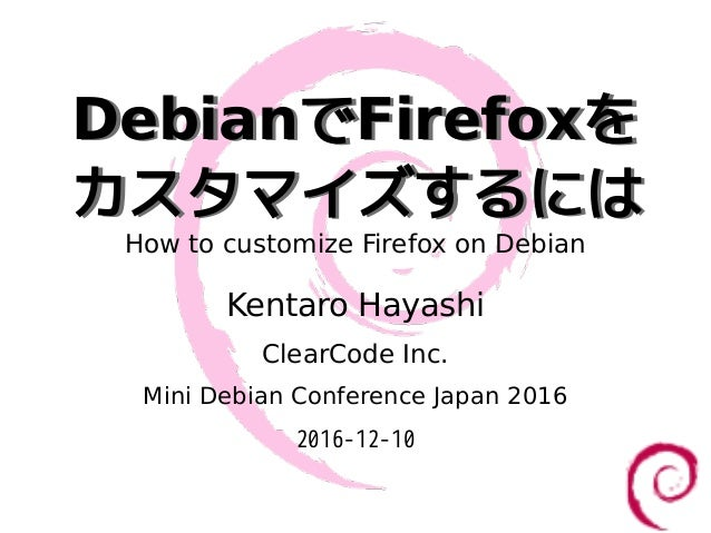 DebianでFirefoxを カスタマイズするには DebianでFirefoxを カスタマイズするには How to customize Firefox on Debian Kentaro Hayashi ClearCode Inc. Mi...