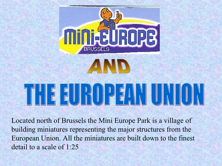 AND THE EUROPEAN UNION Located north of Brussels the Mini Europe Park is a village of building miniatures representing the...