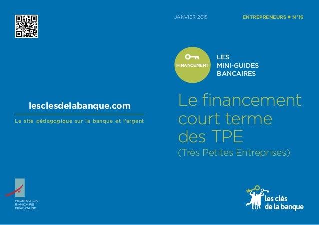JANVIER 2015 LES MINI-GUIDES BANCAIRES ENTREPRENEURS l N°16 FINANCEMENT Le financement court terme des TPE (Très Petites E...