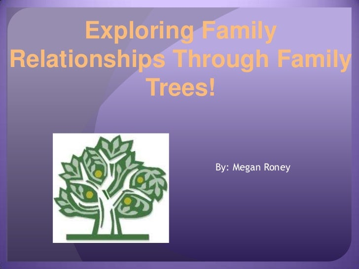 Exploring FamilyRelationships Through Family            Trees!                By: Megan Roney