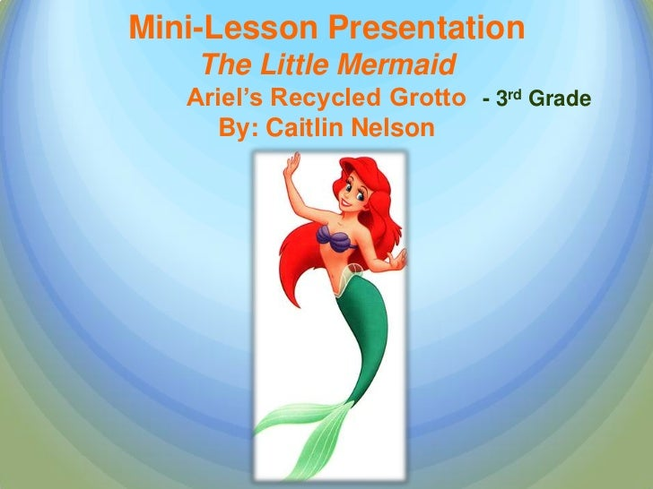 Mini-Lesson Presentation    The Little Mermaid   Ariel's Recycled Grotto - 3rd Grade     By: Caitlin Nelson