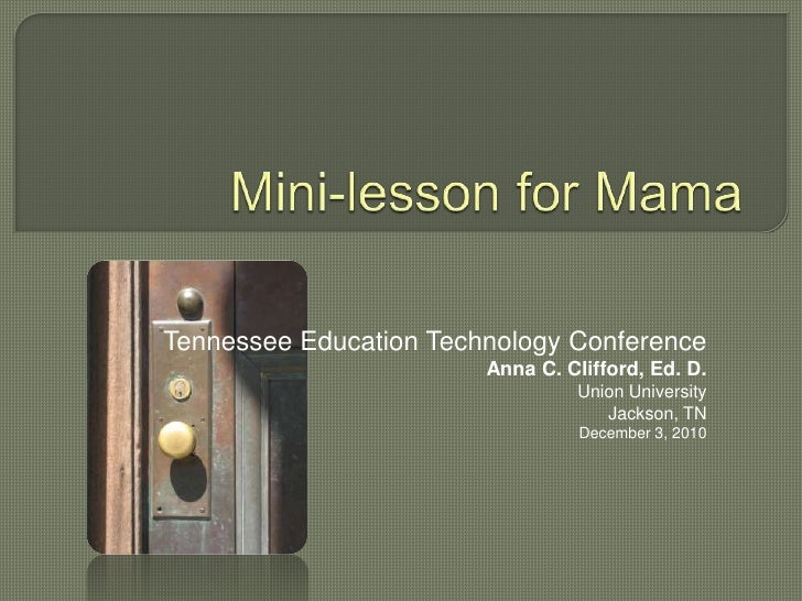 Mini-lesson for Mama<br />Tennessee Education Technology Conference<br />Anna C. Clifford, Ed. D.<br />Union University<br...