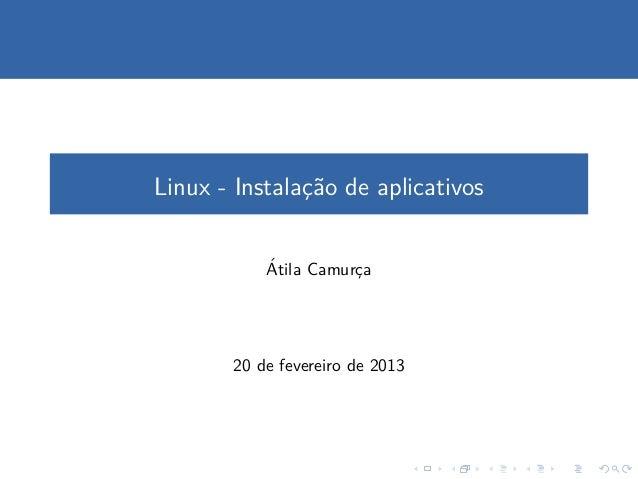 Linux - Instalac˜o de aplicativos               ¸a           ´           Atila Camurca                      ¸       20 de ...