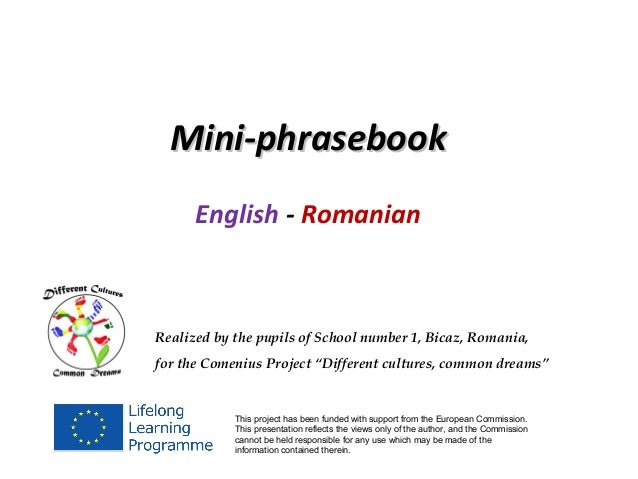 Mini-phrasebook      English - RomanianRealized by the pupils of School number 1, Bicaz, Romania,for the Comenius Project ...