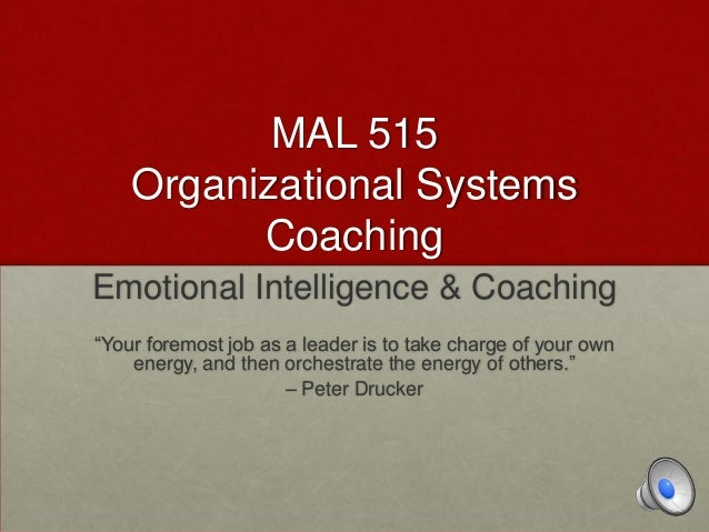 "MAL 515 Organizational Systems Coaching Emotional Intelligence & Coaching ""Your foremost job as a leader is to take charge..."