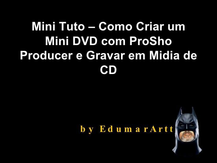 Mini Tuto – Como Criar um Mini DVD com ProSho Producer e Gravar em Midia de CD by EdumarArtts