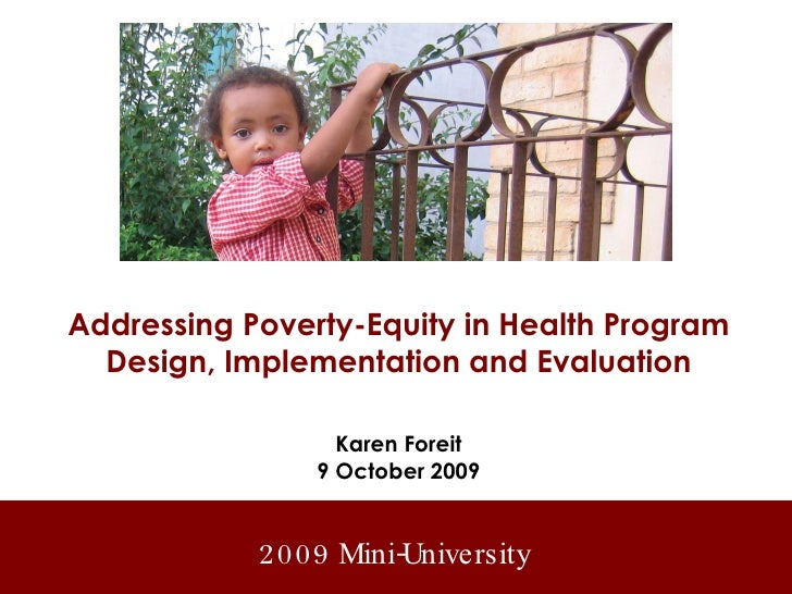 Addressing Poverty-Equity in Health Program Design, Implementation and Evaluation Karen Foreit 9 October 2009