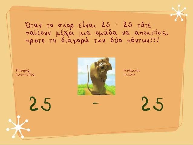 Πονηρές αλεπούδες Ιπτάµενοι σκύλοι 25 - 25 Όταν το σκορ είναι 25 - 25 τότε παίζουν µέχρι µια οµάδα να αποκτήσει πρώτη τη δ...