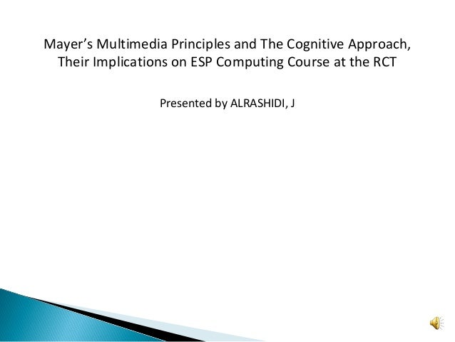 Mayer's Multimedia Principles and The Cognitive Approach, Their Implications on ESP Computing Course at the RCT Presented ...