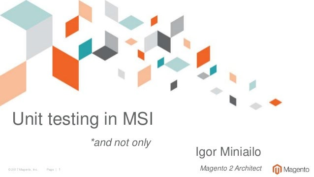 © 2017 Magento, Inc. Page | 1 Unit testing in MSI *and not only Igor Miniailo Magento 2 Architect
