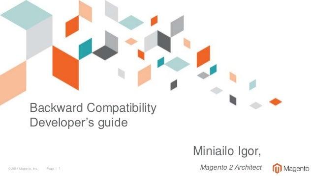 © 2016 Magento, Inc. Page | 1 Backward Compatibility Developer's guide Miniailo Igor, Magento 2 Architect
