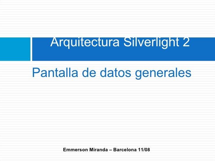 Arquitectura Silverlight 2  Pantalla de datos generales          Emmerson Miranda – Barcelona 11/08