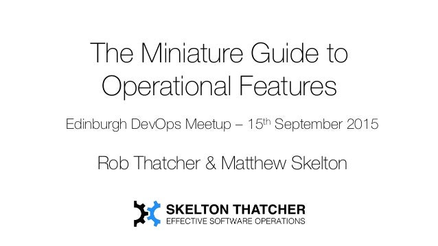 The Miniature Guide to Operational Features Edinburgh DevOps Meetup – 15th September 2015 Rob Thatcher & Matthew Skelton