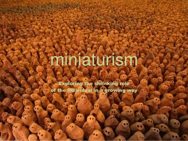 miniaturism Exploring the shrinking role of the individual in a growing way