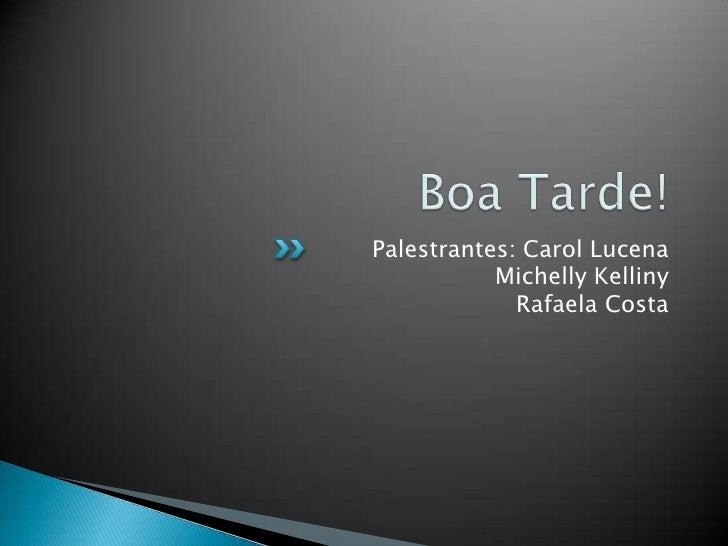Boa Tarde!<br />Palestrantes: Carol LucenaMichelly KellinyRafaela Costa<br />