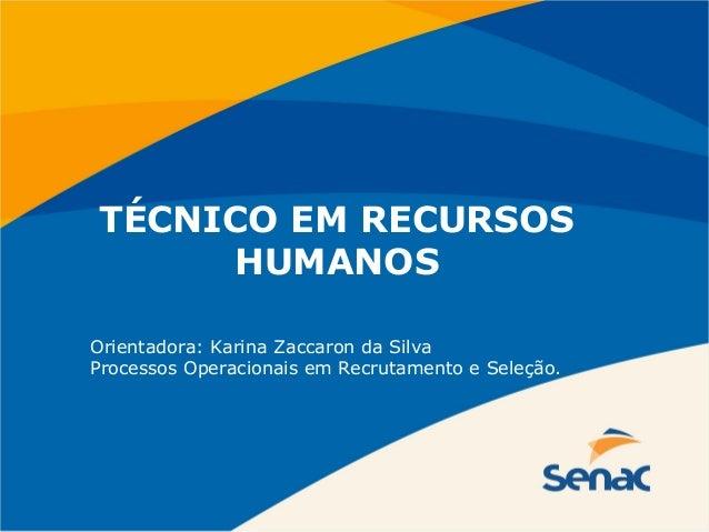 TÉCNICO EM RECURSOS  HUMANOS  Orientadora: Karina Zaccaron da Silva  Processos Operacionais em Recrutamento e Seleção.