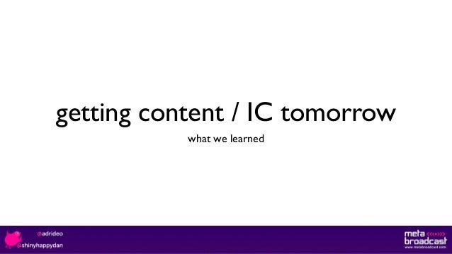 getting content / IC tomorrow what we learned