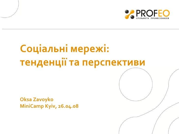 Соціальні мережі:  тенденції  та перспективи   Oksa Zavoyko  MiniCamp Kyiv, 26.04.08