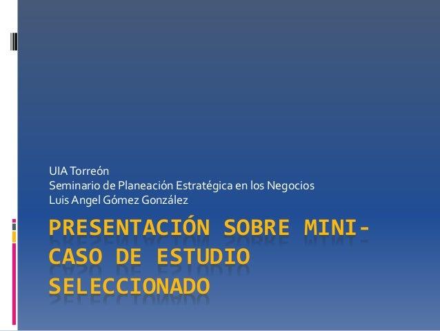 UIA Torreón  Seminario de Planeación Estratégica en los Negocios  Luis Angel Gómez González  PRESENTACIÓN SOBRE MINI-CASO ...