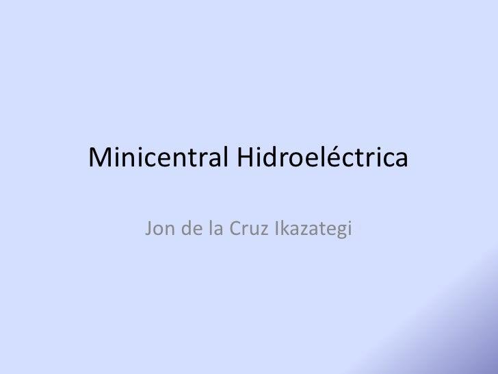 Minicentral Hidroeléctrica<br />Jon de la Cruz Ikazategi<br />