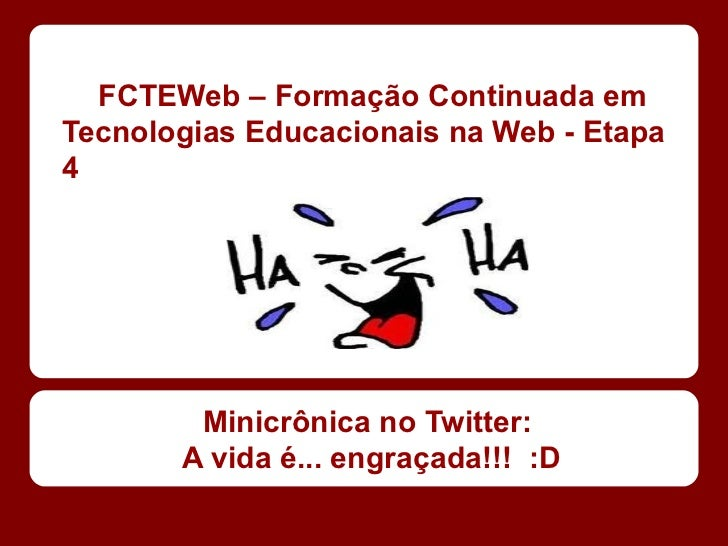 FCTEWeb – Formação Continuada emTecnologias Educacionais na Web - Etapa4        Minicrônica no Twitter:       A vida é... ...