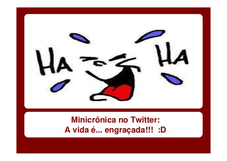 Minicrônica no Twitter:A vida é... engraçada!!! :D