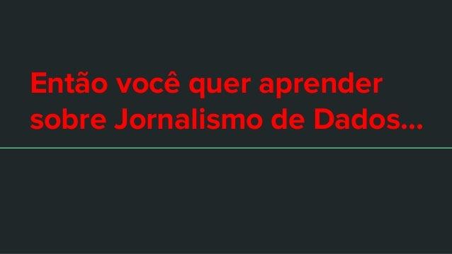Então você quer aprender sobre Jornalismo de Dados...