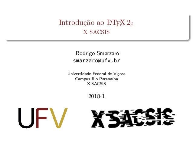 Introdução ao LATEX2ε X SACSIS Rodrigo Smarzaro smarzaro@ufv.br Universidade Federal de Viçosa Campus Rio Paranaíba X SACS...