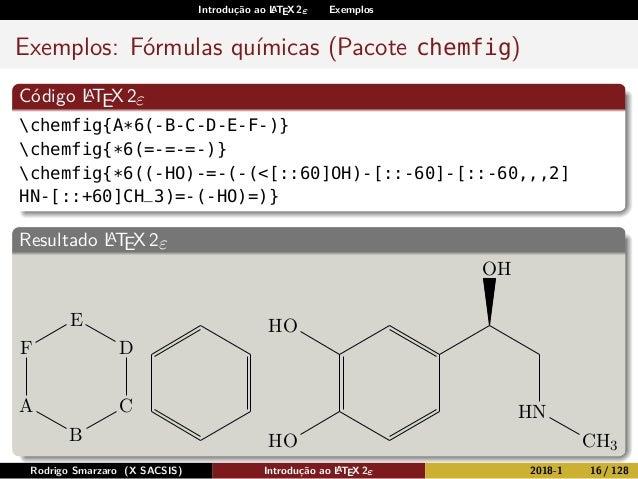 Introdução ao LATEX 2ε Exemplos Exemplos: Fórmulas químicas (Pacote chemfig) Código LATEX2ε chemfig{A*6(-B-C-D-E-F-)} chem...
