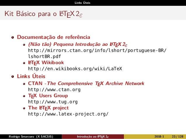 Links Úteis Kit Básico para o LATEX2ε Documentação de referência (Não tão) Pequena Introdução ao LATEX 2ε http://mirrors.c...