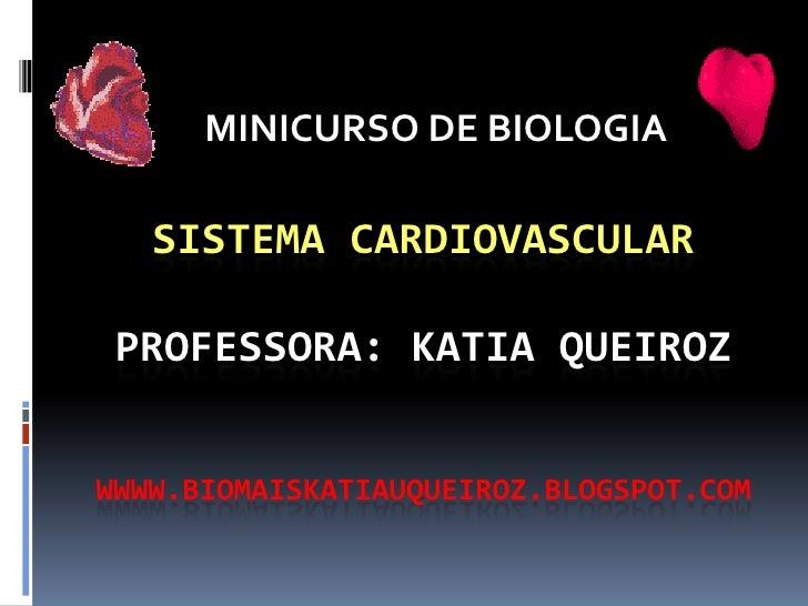 MINICURSO DE BIOLOGIA   SISTEMA CARDIOVASCULAR PROFESSORA: KATIA QUEIROZWWWW.BIOMAISKATIAUQUEIROZ.BLOGSPOT.COM