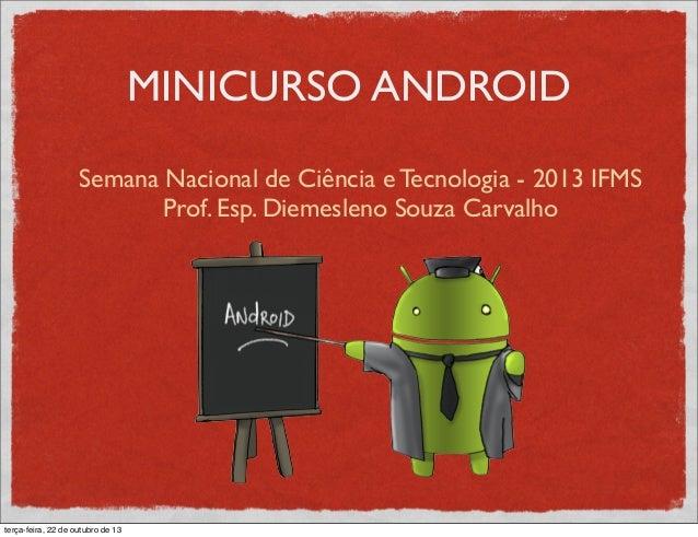 MINICURSO ANDROID Semana Nacional de Ciência e Tecnologia - 2013 IFMS Prof. Esp. Diemesleno Souza Carvalho terça-feira, 22...