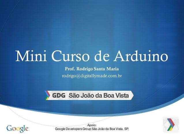 S Mini Curso de Arduino Prof. Rodrigo Santa Maria rodrigo@digitallymade.com.br Apoio: Google Developers Group São João da ...