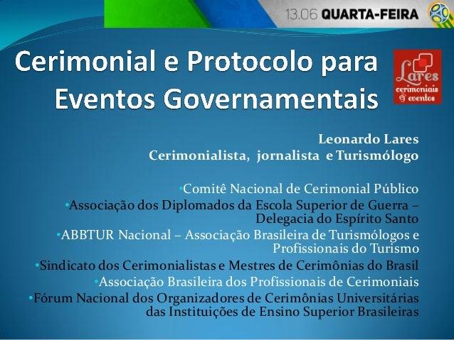 Leonardo Lares Cerimonialista, jornalista e Turismólogo •Comitê Nacional de Cerimonial Público •Associação dos Diplomados ...