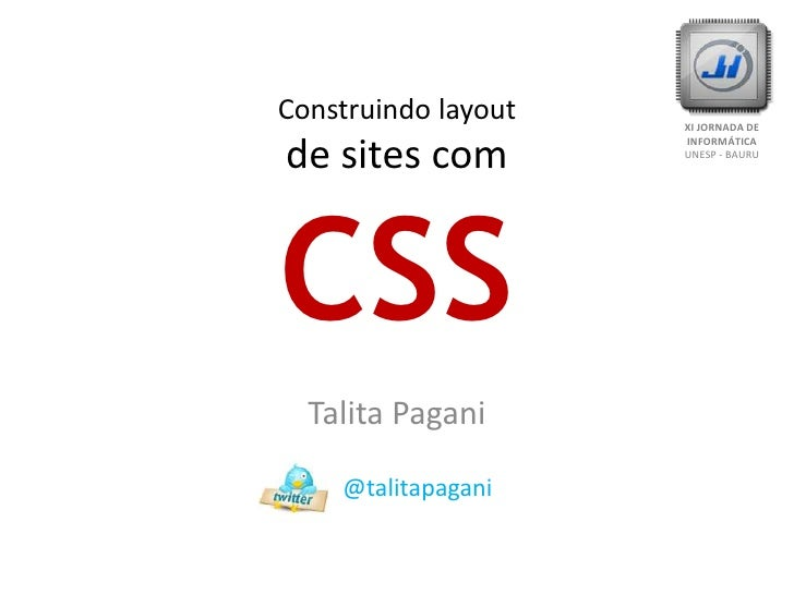 Construindo layoutde sites comCSS<br />XI JORNADA DE INFORMÁTICA<br />UNESP - BAURU<br />Talita Pagani<br />      @talitap...