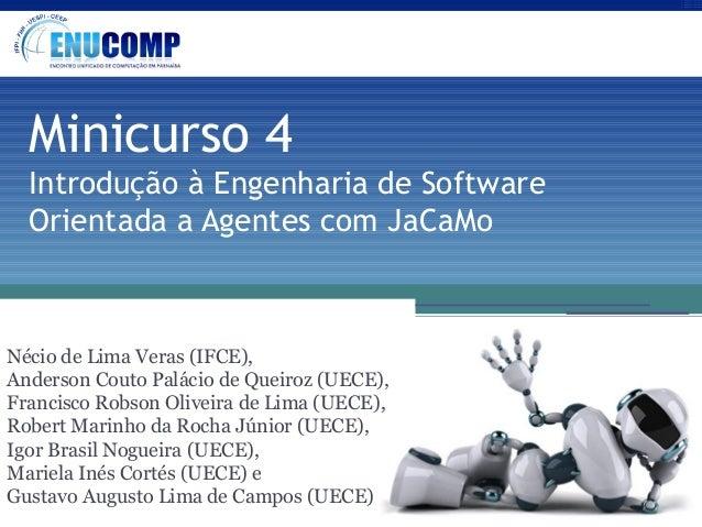Minicurso 4 Introdução à Engenharia de Software Orientada a Agentes com JaCaMo  Nécio de Lima Veras (IFCE), Anderson Couto...