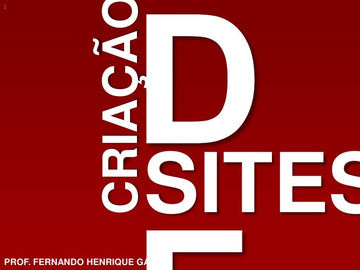 DE<br />CRIAÇÃO<br />SITES<br />PROF. FERNANDO HENRIQUE GAFFO<br />1<br />